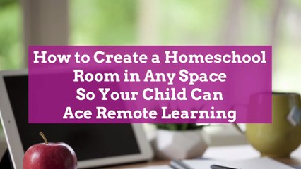 How to Create a Homeschool Room in Any Space So Your Child Can Ace Remote Learning