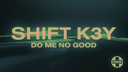 Shift K3Y - Do Me No Good