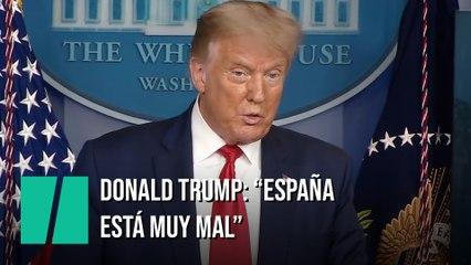 """Trump dice que España """"lo está pasando mal"""" por el covid-19 mientras a EEUU le está """"yendo bien"""""""