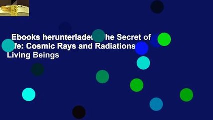 Ebooks herunterladen  The Secret of Life: Cosmic Rays and Radiations of Living Beings