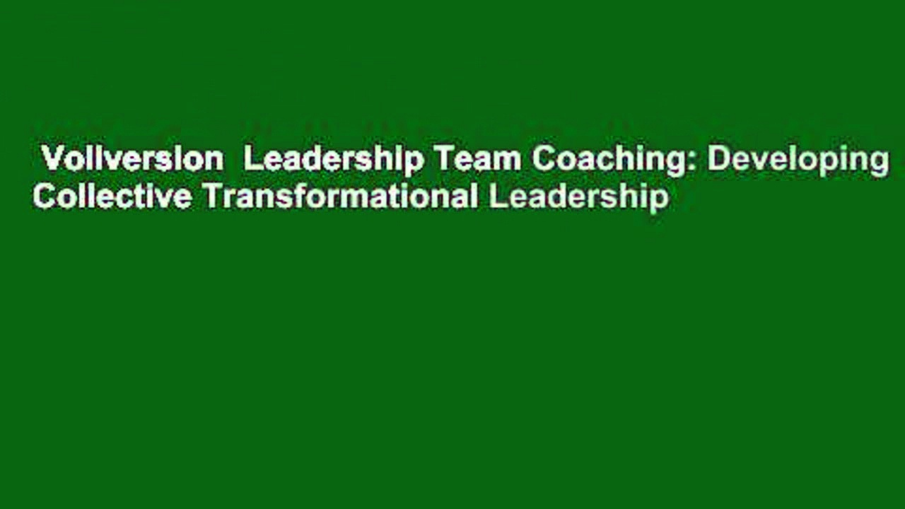 Vollversion  Leadership Team Coaching: Developing Collective Transformational Leadership