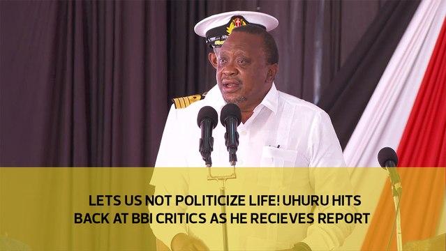 Let us not politicize life! Uhuru hits back at BBI critics as he receives report