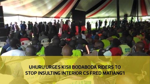 Uhuru urges Kisii bodaboda riders to stop insulting Interior CS Fred Matiang'i