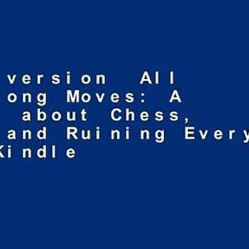 Full version  All the Wrong Moves: A Memoir about Chess, Love, and Ruining Everything  For Kindle