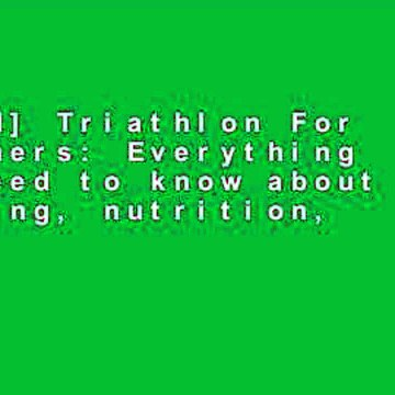 [Read] Triathlon For Beginners: Everything you need to know about training, nutrition, kit,