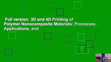Full version  3D and 4D Printing of Polymer Nanocomposite Materials: Processes, Applications, and