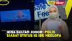 Hina Sultan Johor: Polis siasat status IG ibu Neelofa