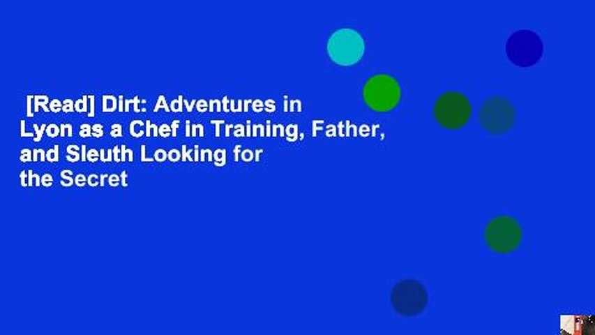 [Read] Dirt: Adventures in Lyon as a Chef in Training, Father, and Sleuth Looking for the Secret