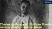 Charles de Foucauld, l'officier libertin devenu missionnaire au désert