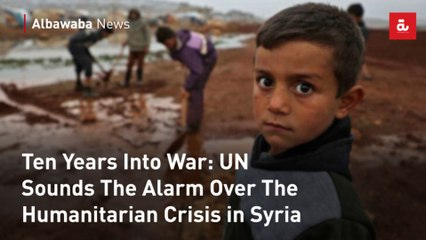 Ten Years Into War: UN Sounds The Alarm Over The Humanitarian Crisis in Syria
