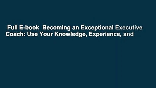 Full E-book  Becoming an Exceptional Executive Coach: Use Your Knowledge, Experience, and