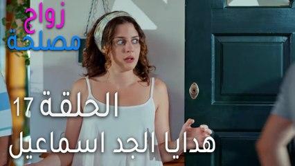 زواج مصلحة الحلقة 17 - هدايا الجد اسماعيل