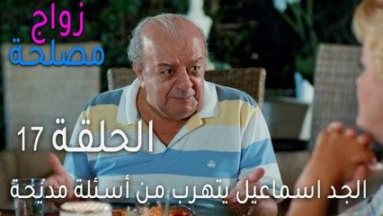 زواج مصلحة الحلقة 17 - الجد اسماعيل يتهرب من أسئلة مديحة