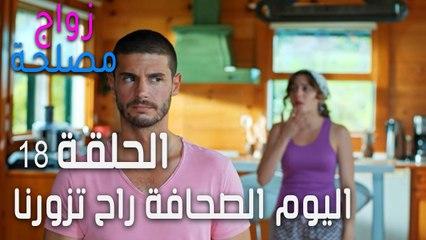 زواج مصلحة الحلقة 18 - اليوم الصحافة راح تزورنا