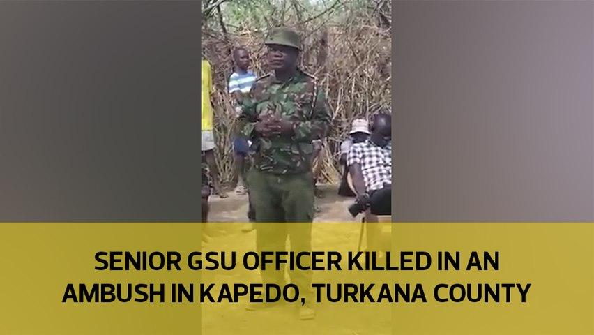 Senior GSU officer killed in ambush in Kapedo, Turkana county-