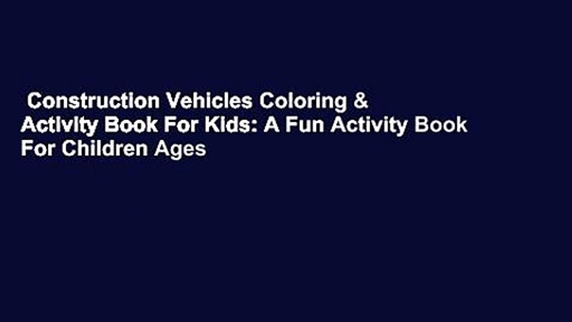 Construction Vehicles Coloring & Activity Book For Kids: A Fun Activity Book For Children Ages