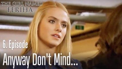 Anyway don't mind - The Girl Named Feriha Episode 6