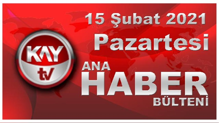 Kay Tv Ana Haber Bülteni (15 ŞUBAT 2021)
