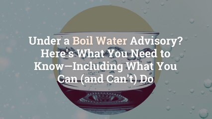 Under a Boil Water Advisory? Here's What You Need to Know—Including What You Can (and Can'