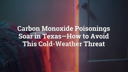 Carbon Monoxide Poisonings Soar in Texas—How to Avoid This Cold-Weather Threat