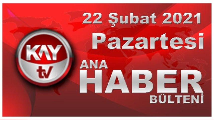 Kay Tv Ana Haber Bülteni (22 ŞUBAT 2021)