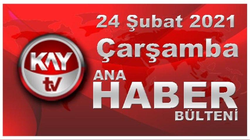 Kay Tv Ana Haber Bülteni (24 ŞUBAT 2021)