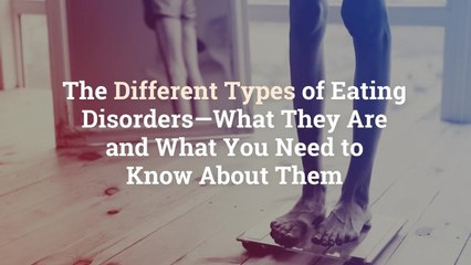 The Different Types of Eating Disorders—What They Are and What You Need to Know About Them