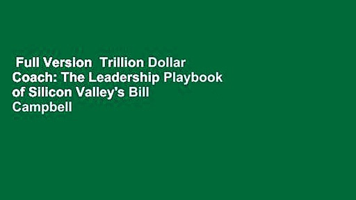 Full Version  Trillion Dollar Coach: The Leadership Playbook of Silicon Valley's Bill Campbell