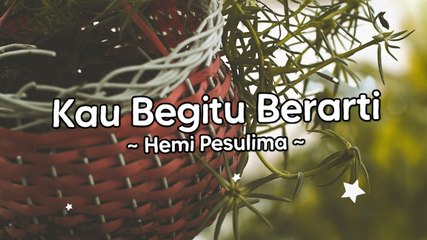 Hemi Pesulima - Kau Begitu Berarti (Official Lyric Video)