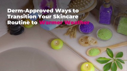 5 Derm-Approved Ways to Transition Your Skincare Routine to Warmer Weather