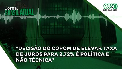 """""""Decisão do Copom de elevar taxa de juros para 2,72% é política e não técnica"""""""