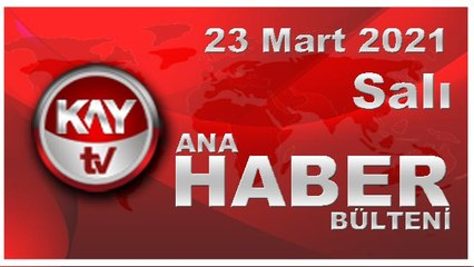 Kay Tv Ana Haber Bülteni (23 MART 2021)
