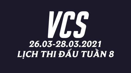 Lịch thi đấu VCS Mùa Xuân 2021 Tuần 8