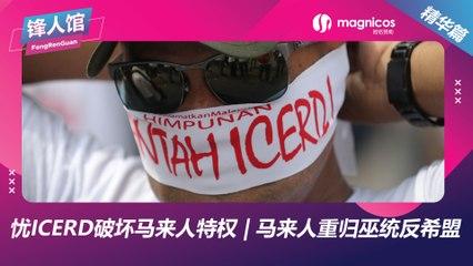 【锋人馆精华】忧ICERD破坏马来人特权 | 马来人重归巫统反希盟