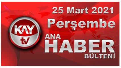 Kay Tv Ana Haber Bülteni (25 MART 2021)