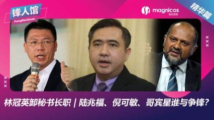 【锋人馆精华】林冠英卸秘书长职 | 陆兆福、倪可敏、哥宾星谁与争锋?