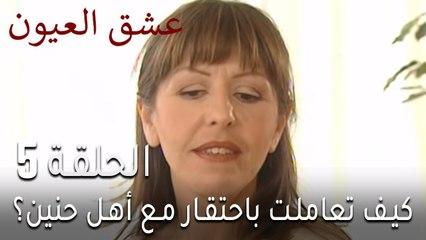 مسلسل عشق العيون الحلقة 5 - كيف تعاملت باحتقار مع أهل حنين؟