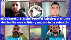 #ElDebateED: El Elche-Betis, el Atlético; el triunfo del Sevilla ante el líder y un Jordán de selección