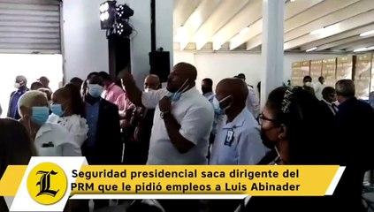 Seguridad presidencial saca dirigente del PRM que le pidió empleos a Luis Abinader