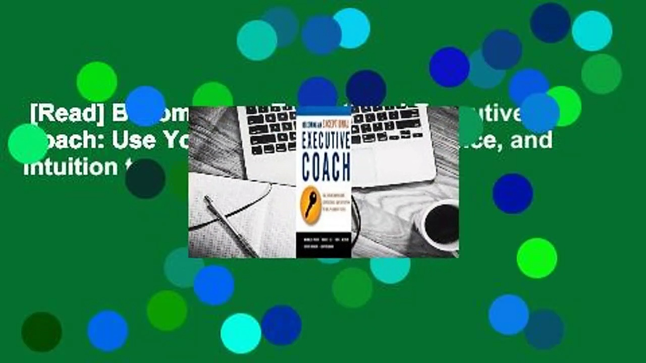 [Read] Becoming an Exceptional Executive Coach: Use Your Knowledge, Experience, and Intuition to