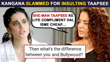 Kangana Ranaut Insulted For Calling Taapsee Pannu 'She - Man', Calls It A Compliment