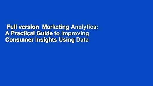 Full version  Marketing Analytics: A Practical Guide to Improving Consumer Insights Using Data