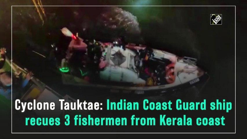 Cyclone Tauktae: Indian Coast Guard ship rescues 3 fishermen from Kerala coast
