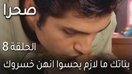 صحرا الحلقة 8 - بناتك ما لازم يحسوا انهن خسروك