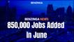 850,000 Jobs Added In June