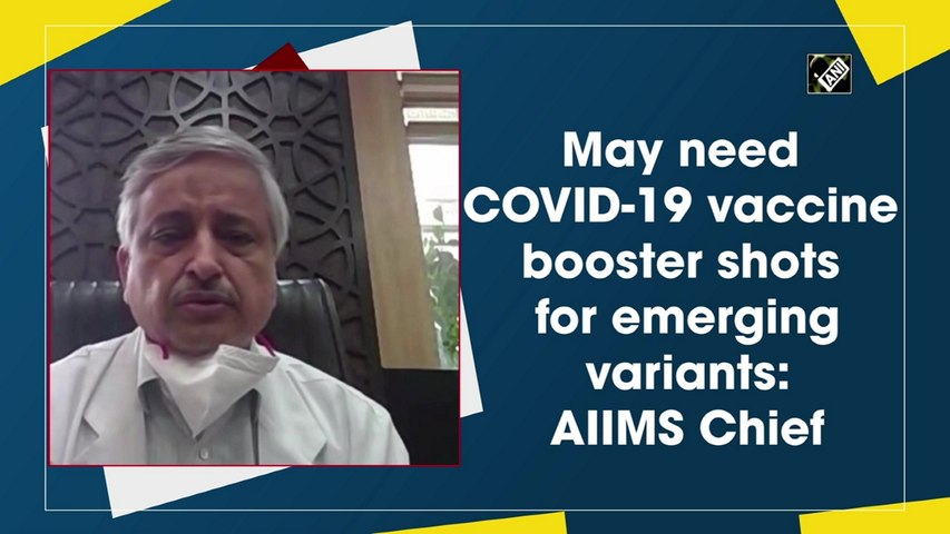 May need Covid-19 vaccine booster shots for emerging variants: AIIMS Chief