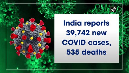 India reports 39,742 new Covid cases, 535 deaths in the last 24 hours
