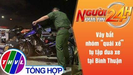 """Người đưa tin 24H (18h30 ngày 25/7/2021) - Vây bắt nhóm """"quái xế"""" tụ tập đua xe tại Bình Thuận"""