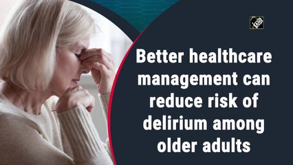 Better healthcare management can reduce risk of delirium among older adults