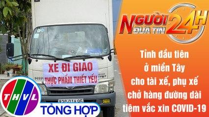 Người đưa tin 24H (6h30 ngày 26/7/2021)-Sóc Trăng:Tiêm vắc xin cho tài xế, phụ xế chở hàng đường dài